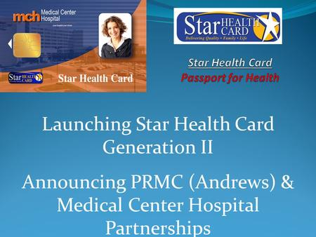 Launching Star Health Card Generation II Announcing PRMC (Andrews) & Medical Center Hospital Partnerships.