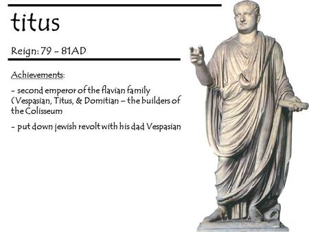 Titus Reign: 79 - 81AD Achievements: - second emperor of the flavian family (Vespasian, Titus, & Domitian – the builders of the Colisseum - put down jewish.