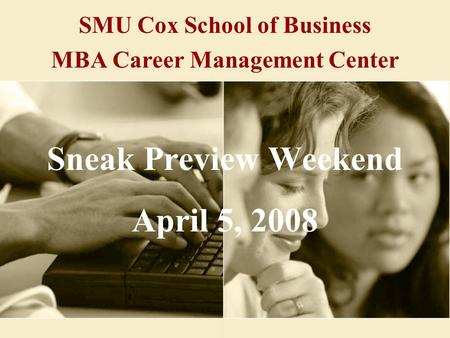 SMU Cox School of Business MBA Career Management Center Sneak Preview Weekend April 5, 2008.