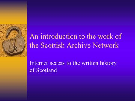 An introduction to the work of the Scottish Archive Network Internet access to the written history of Scotland.