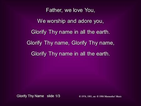 Father, we love You, We worship and adore you, Glorify Thy name in all the earth. Glorify Thy name, Glorify Thy name, Glorify Thy name in all the earth.