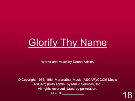 Glorify Thy Name Words and Music by Donna Adkins © Copyright 1976, 1981 Maranatha! Music (ASCAP)/CCCM Music (ASCAP) (both admin. by Music Services, Inc.)