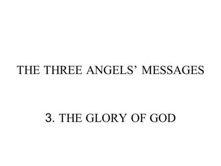 THE THREE ANGELS' MESSAGES 3. THE GLORY OF GOD. GLORIFY GOD: GLORY OF GOD WHAT IS THE GLORY OF GOD? EXODUS 33:18, 19 And he said, I beseech thee, show.