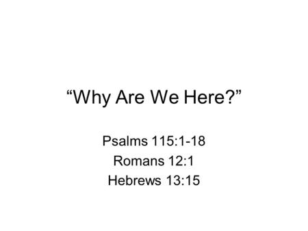 """Why Are We Here?"" Psalms 115:1-18 Romans 12:1 Hebrews 13:15."