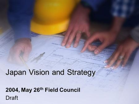 Japan Vision and Strategy 2004, May 26 th Field Council Draft.