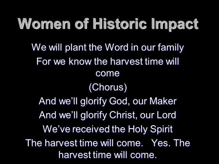 Women of Historic Impact We will plant the Word in our family For we know the harvest time will come (Chorus) And we'll glorify God, our Maker And we'll.
