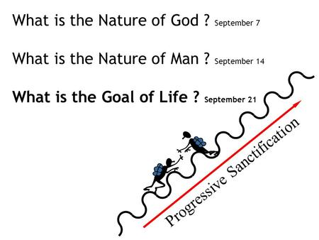 Progressive Sanctification What is the Nature of God ? September 7 What is the Nature of Man ? September 14 What is the Goal of Life ? September 21.