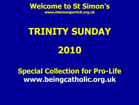 Welcome to St Simon's www.stsimonspartick.org.uk TRINITY SUNDAY 2010 Special Collection for Pro-Life www.beingcatholic.org.uk.