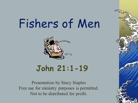 Fishers of Men John 21:1-19 Presentation by Stacy Staples Free use for ministry purposes is permitted. Not to be distributed for profit.