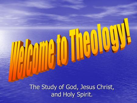 The Study of God, Jesus Christ, and Holy Spirit..