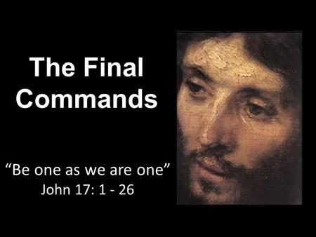 "The Final Commands ""Be one as we are one"" John 17: 1 - 26."
