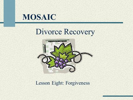 MOSAIC Divorce Recovery Lesson Eight: Forgiveness.