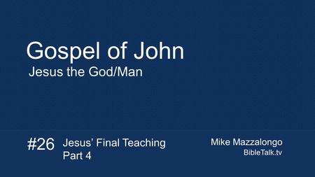 Gospel of John #26 Jesus the God/Man Jesus' Final Teaching Part 4
