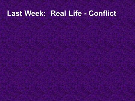 Last Week: Real Life - Conflict. Healthy and Unhealthy Ways to Conflict.