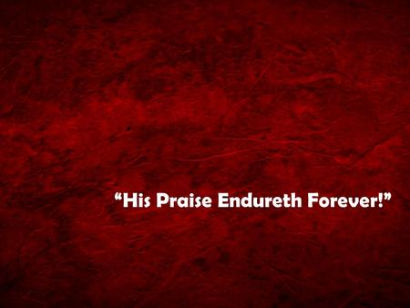 """His Praise Endureth Forever!"""