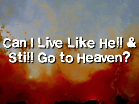 Can I Live Like Hell and Go to Heaven? I.Why Should Christians Pursue Good Works? They are the appropriate response to the free gift of eternal life (Rom.