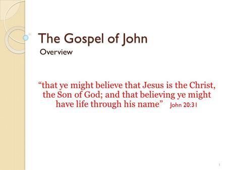 "The Gospel of John Overview ""that ye might believe that Jesus is the Christ, the Son of God; and that believing ye might have life through his name"" John."