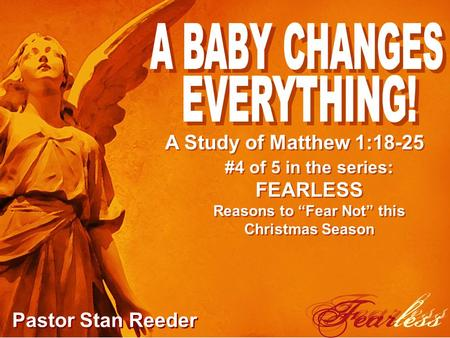 "#4 of 5 in the series: FEARLESS Reasons to ""Fear Not"" this Christmas Season Pastor Stan Reeder A Study of Matthew 1:18-25."