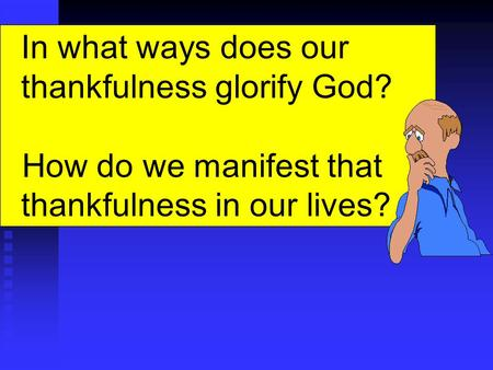 In what ways does our thankfulness glorify God? How do we manifest that thankfulness in our lives?