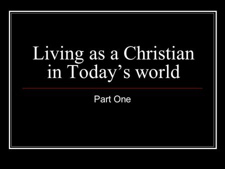 "Living as a Christian in Today's world Part One. This series Is about our Christian life when we are not ""doing"" God Get to the real issues of life outside."