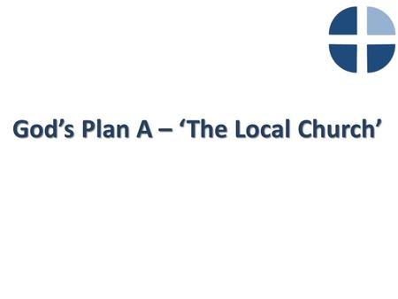 God's Plan A – 'The Local Church'. What is the Purpose of the Church?