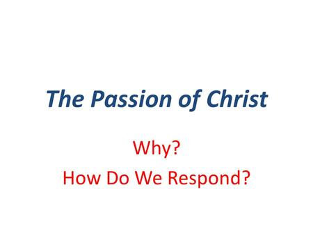 "The Passion of Christ Why? How Do We Respond?. Why? Why does God Regenerate His people? Why is it that God Saves men? Why does God ""remove our hearts."