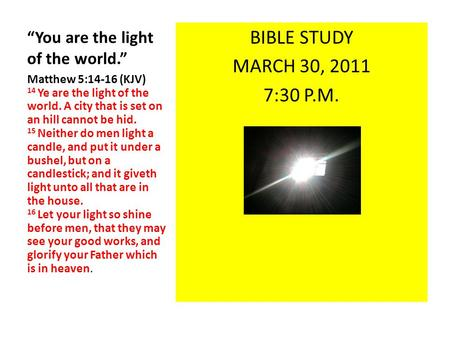 """You are the light of the world."" BIBLE STUDY MARCH 30, 2011 7:30 P.M. Matthew 5:14-16 (KJV) 14 Ye are the light of the world. A city that is set on an."