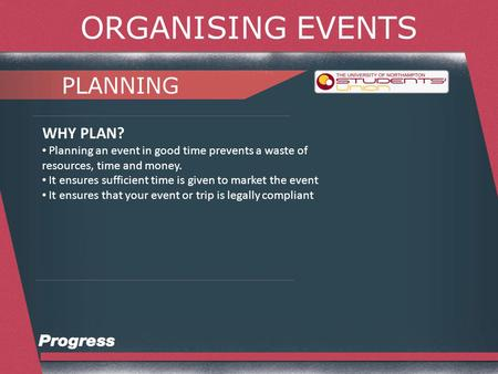 ORGANISING EVENTS PLANNING WHY PLAN? Planning an event in good time prevents a waste of resources, time and money. It ensures sufficient time is given.