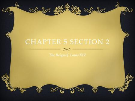 Chapter 5 Section 2 The Reign of Louis XIV.