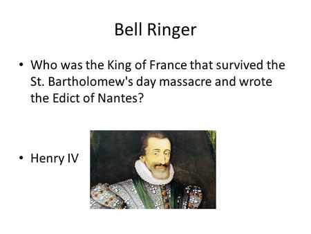 Bell Ringer Who was the King of France that survived the St. Bartholomew's day massacre and wrote the Edict of Nantes? Henry IV.
