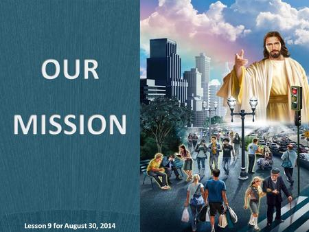 Lesson 9 for August 30, 2014. The mission of the Church and every Church member is to fulfill the tasks Jesus assigned to us: To be the light of the world.