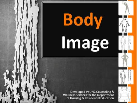 Body Image Developed by UNC Counseling & Wellness Services for the Department of Housing & Residential Education.