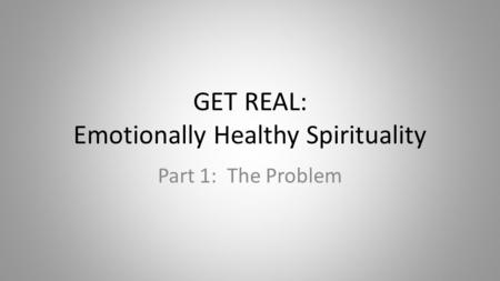GET REAL: Emotionally Healthy Spirituality Part 1: The Problem.