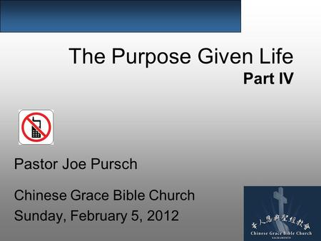 The Purpose Given Life Part IV Pastor Joe Pursch Chinese Grace Bible Church Sunday, February 5, 2012.