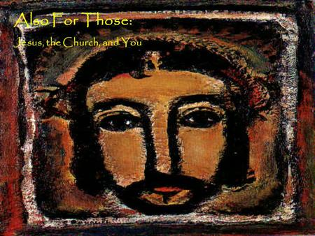 Also For Those: Jesus, the Church, and You. Holy Church: Called into Christ The Witness of Scripture John17 When Jesus had spoken these words, he lifted.