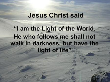 "Jesus Christ said ""I am the Light of the World. He who follows me shall not walk in darkness, but have the light of life"""