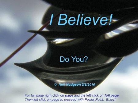 I Believe ! Do You? © Neil Hodgson 5/6/2010 For full page right click on page and the left click on full page Then left click on page to proceed with Power.