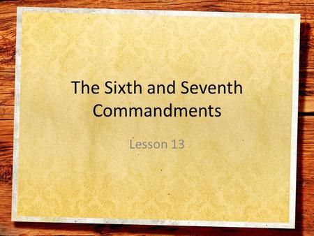 The Sixth and Seventh Commandments Lesson 13. The Sixth Commandment Love for God's Gift of Marriage and Family.