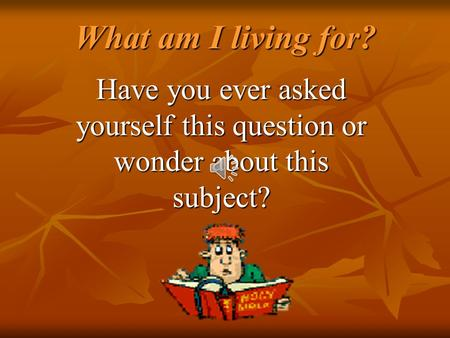 What am I living for? What am I living for? Have you ever asked yourself this question or wonder about this subject?