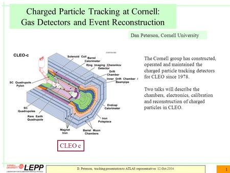 D. Peterson, tracking presentation to ATLAS representatives 12-Oct-2004 1 Charged Particle Tracking at Cornell: Gas Detectors and Event Reconstruction.