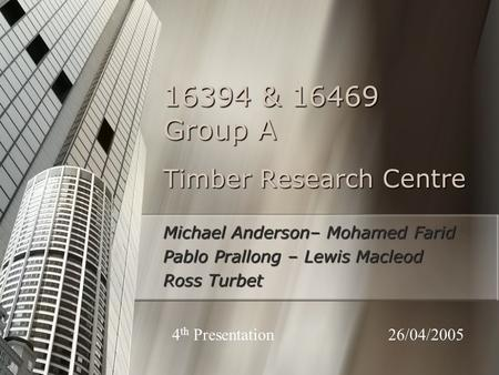 Timber Research Centre Michael Anderson– Mohamed Farid Pablo Prallong – Lewis Macleod Ross Turbet 16394 & 16469 Group A 26/04/20054 th Presentation.