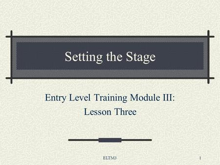 ELTM31 Setting the Stage Entry Level Training Module III: Lesson Three.