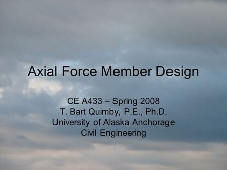 Axial Force Member Design CE A433 – Spring 2008 T. Bart Quimby, P.E., Ph.D. University of Alaska Anchorage Civil Engineering.