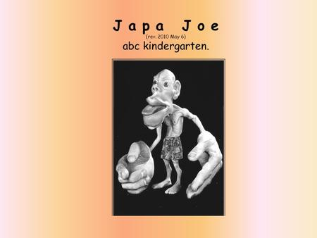 J a p a J o e (rev. 2010 May 6) abc kindergarten..