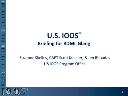 U.S. IOOS ® Briefing for RDML Glang Suzanne Skelley, CAPT Scott Kuester, & Jen Rhoades US IOOS Program Office 1.
