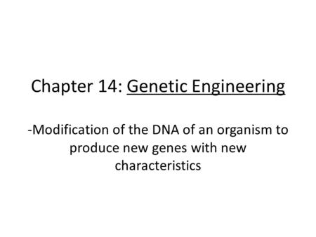 Chapter 14: Genetic Engineering -Modification of the DNA of an organism to produce new genes with new characteristics.