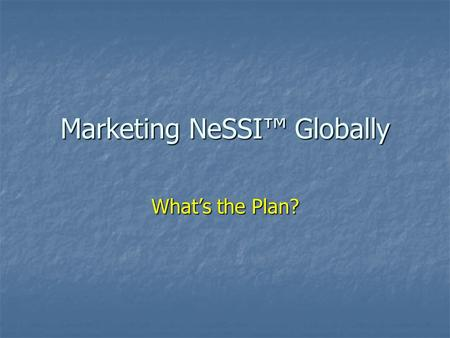 "Marketing NeSSI™ Globally What's the Plan?. Issues There are periodic requests for NeSSI™ information from the ""press"" Should we provide directed mailings."