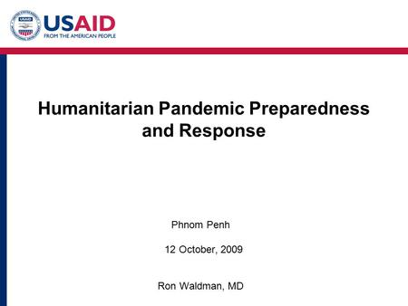 Humanitarian Pandemic Preparedness and Response Phnom Penh 12 October, 2009 Ron Waldman, MD.