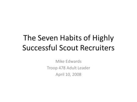 The Seven Habits of Highly Successful Scout Recruiters Mike Edwards Troop 478 Adult Leader April 10, 2008.