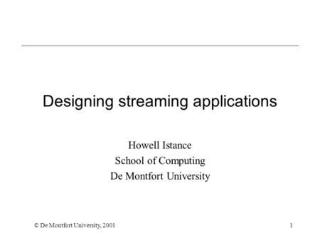 © De Montfort University, 20011 Designing streaming applications Howell Istance School of Computing De Montfort University.